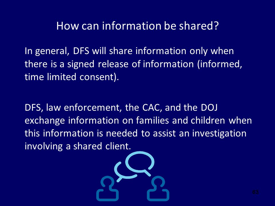 63 How can information be shared? In general, DFS will share information only when there is a signed release of information (informed, time limited co