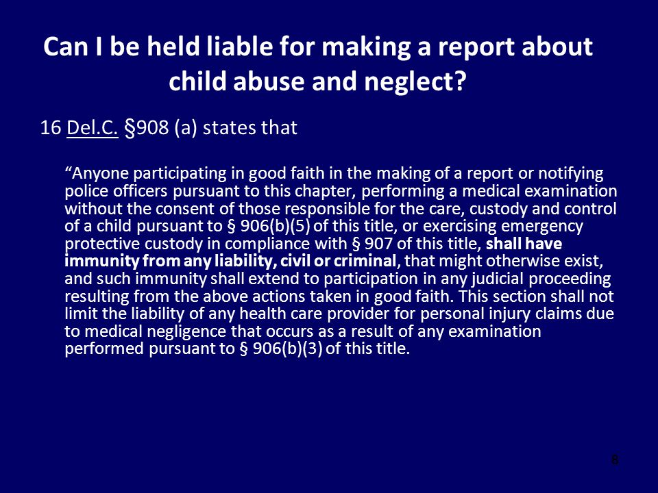 """888 Can I be held liable for making a report about child abuse and neglect? 16 Del.C. §908 (a) states that """"Anyone participating in good faith in the"""