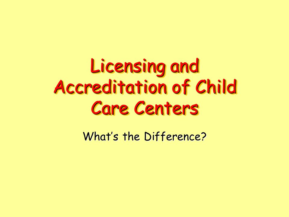 Licensing and Accreditation of Child Care Centers What's the Difference