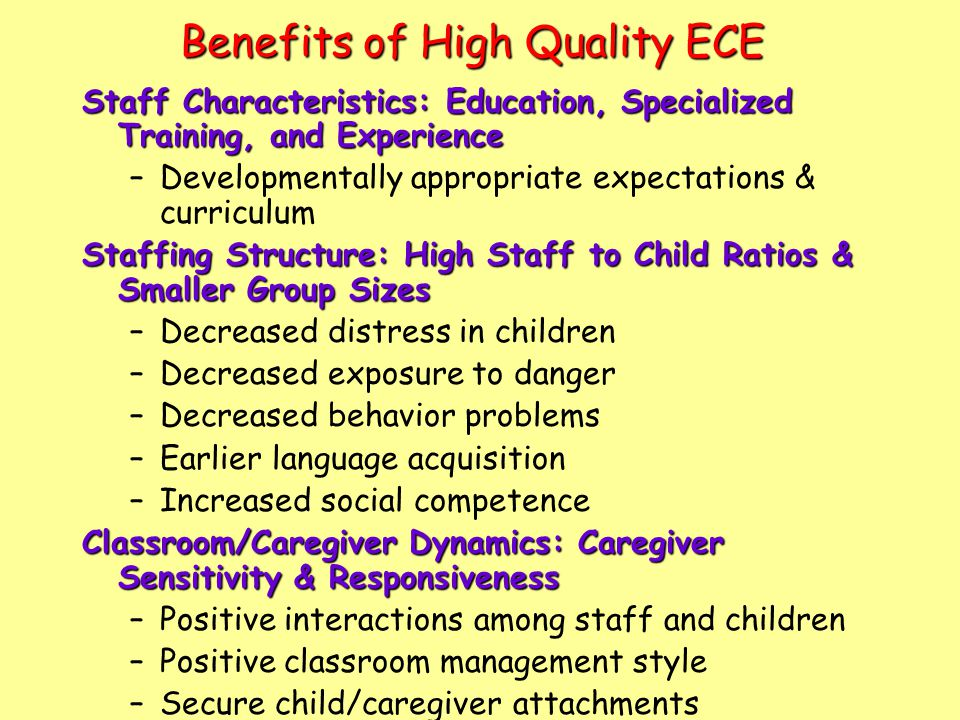 Benefits of High Quality ECE Staff Characteristics: Education, Specialized Training, and Experience –Developmentally appropriate expectations & curriculum Staffing Structure: High Staff to Child Ratios & Smaller Group Sizes –Decreased distress in children –Decreased exposure to danger –Decreased behavior problems –Earlier language acquisition –Increased social competence Classroom/Caregiver Dynamics: Caregiver Sensitivity & Responsiveness –Positive interactions among staff and children –Positive classroom management style –Secure child/caregiver attachments