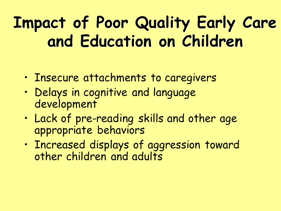 Impact of Poor Quality Early Care and Education on Children Insecure attachments to caregivers Delays in cognitive and language development Lack of pre-reading skills and other age appropriate behaviors Increased displays of aggression toward other children and adults