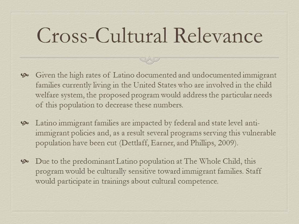 Cross-Cultural Relevance  Given the high rates of Latino documented and undocumented immigrant families currently living in the United States who are involved in the child welfare system, the proposed program would address the particular needs of this population to decrease these numbers.