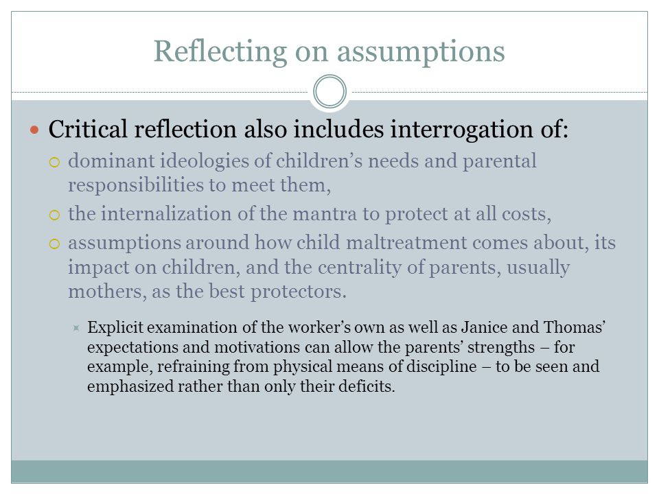 Reflecting on assumptions Critical reflection also includes interrogation of:  dominant ideologies of children's needs and parental responsibilities to meet them,  the internalization of the mantra to protect at all costs,  assumptions around how child maltreatment comes about, its impact on children, and the centrality of parents, usually mothers, as the best protectors.
