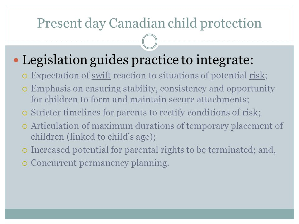 Present day Canadian child protection Legislation guides practice to integrate:  Expectation of swift reaction to situations of potential risk;  Emphasis on ensuring stability, consistency and opportunity for children to form and maintain secure attachments;  Stricter timelines for parents to rectify conditions of risk;  Articulation of maximum durations of temporary placement of children (linked to child's age);  Increased potential for parental rights to be terminated; and,  Concurrent permanency planning.
