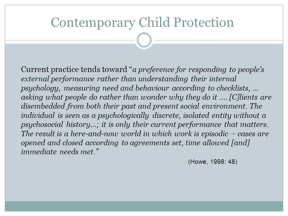 Contemporary Child Protection Current practice tends toward a preference for responding to people's external performance rather than understanding their internal psychology, measuring need and behaviour according to checklists, … asking what people do rather than wonder why they do it.… [C]lients are disembedded from both their past and present social environment.