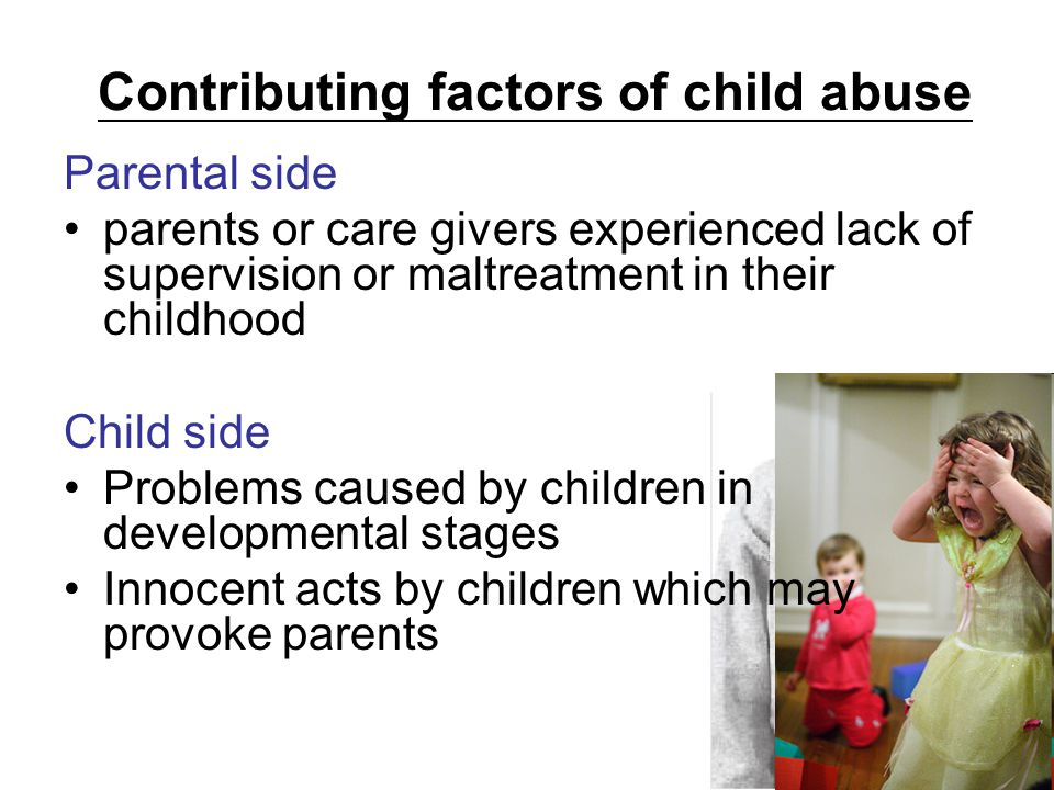 Contributing factors of child abuse Parental side parents or care givers experienced lack of supervision or maltreatment in their childhood Child side Problems caused by children in developmental stages Innocent acts by children which may provoke parents