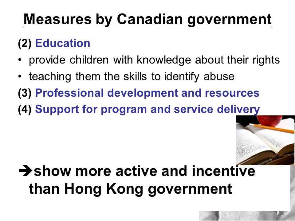 Measures by Canadian government (2) Education provide children with knowledge about their rights teaching them the skills to identify abuse (3) Professional development and resources (4) Support for program and service delivery  show more active and incentive than Hong Kong government