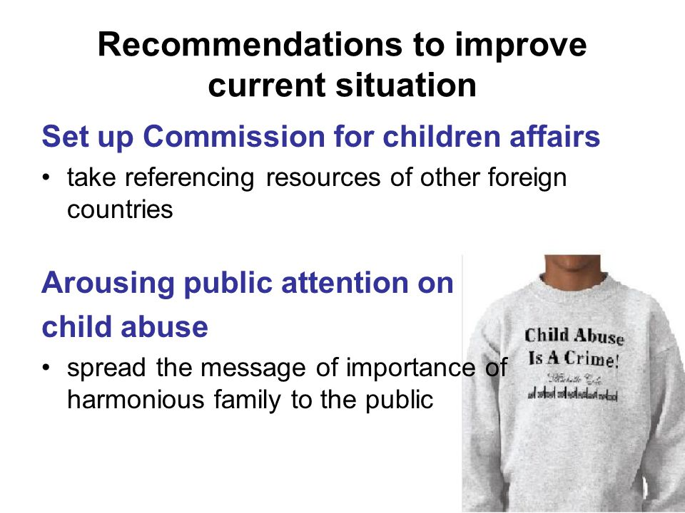 Set up Commission for children affairs take referencing resources of other foreign countries Arousing public attention on child abuse spread the message of importance of harmonious family to the public