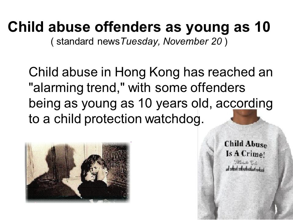 Child abuse offenders as young as 10 ( standard newsTuesday, November 20 ) Child abuse in Hong Kong has reached an alarming trend, with some offenders being as young as 10 years old, according to a child protection watchdog.