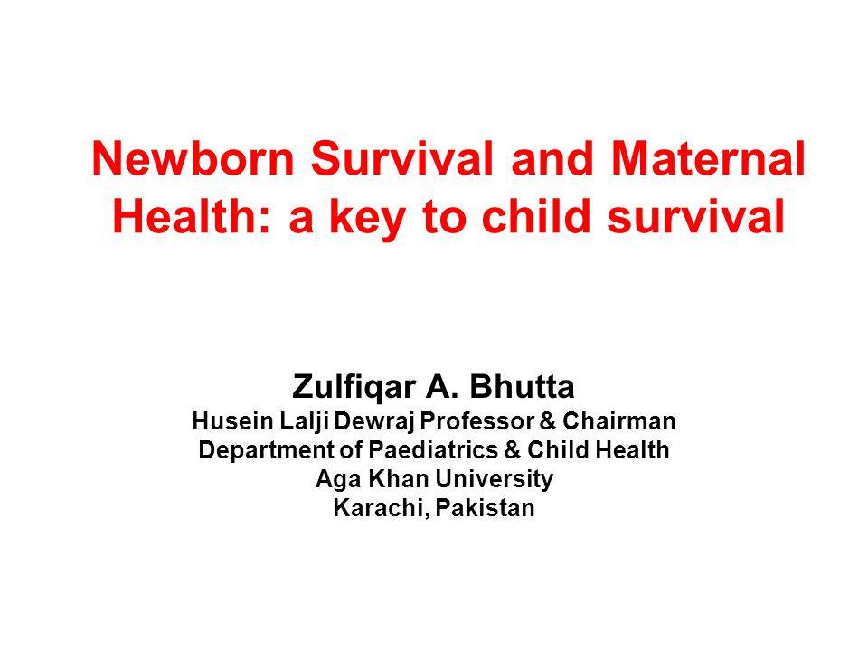 Newborn Survival and Maternal Health: a key to child survival Zulfiqar A. Bhutta Husein Lalji Dewraj Professor & Chairman Department of Paediatrics &