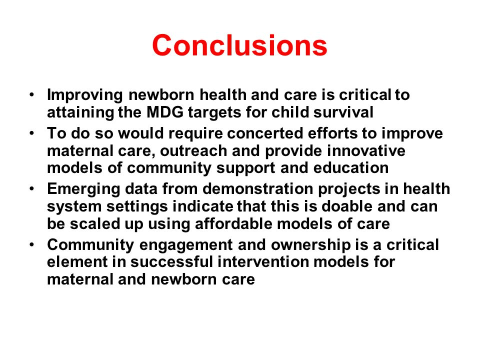 Conclusions Improving newborn health and care is critical to attaining the MDG targets for child survival To do so would require concerted efforts to