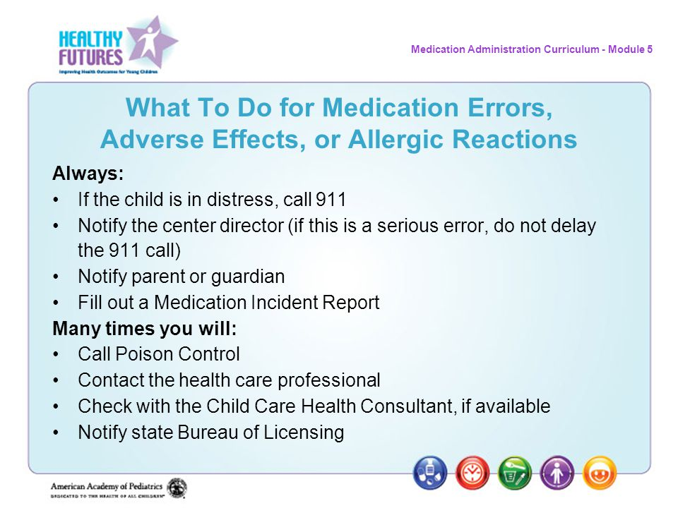 Medication Administration Curriculum - Module 5 What To Do for Medication Errors, Adverse Effects, or Allergic Reactions Always: If the child is in di
