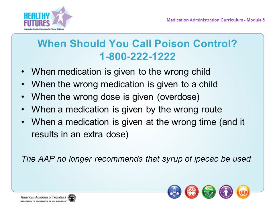Medication Administration Curriculum - Module 5 When Should You Call Poison Control? 1-800-222-1222 When medication is given to the wrong child When t