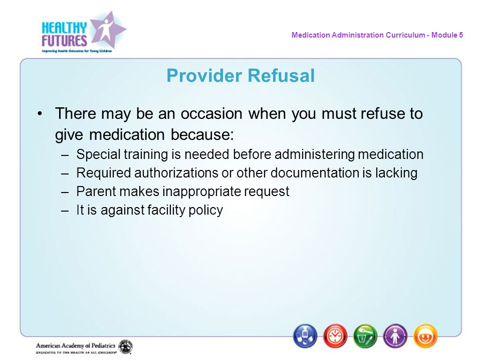 Medication Administration Curriculum - Module 5 Provider Refusal There may be an occasion when you must refuse to give medication because: –Special tr