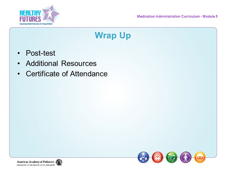 Medication Administration Curriculum - Module 5 Wrap Up Post-test Additional Resources Certificate of Attendance