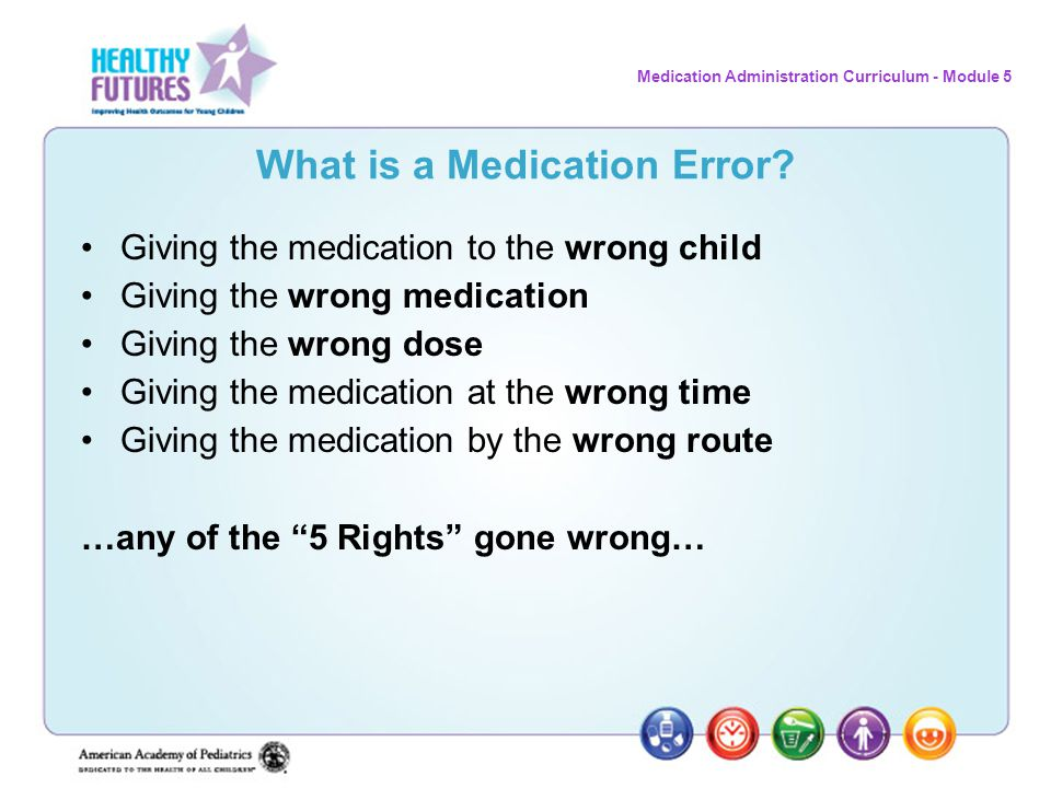 Medication Administration Curriculum - Module 5 What is a Medication Error? Giving the medication to the wrong child Giving the wrong medication Givin