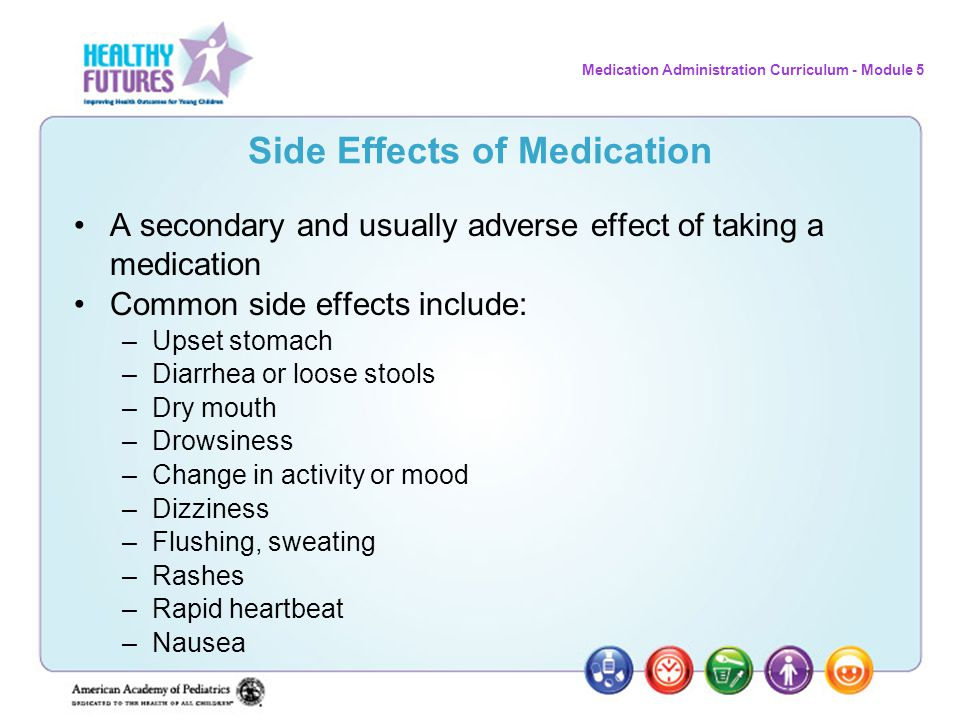 Medication Administration Curriculum - Module 5 Side Effects of Medication A secondary and usually adverse effect of taking a medication Common side e