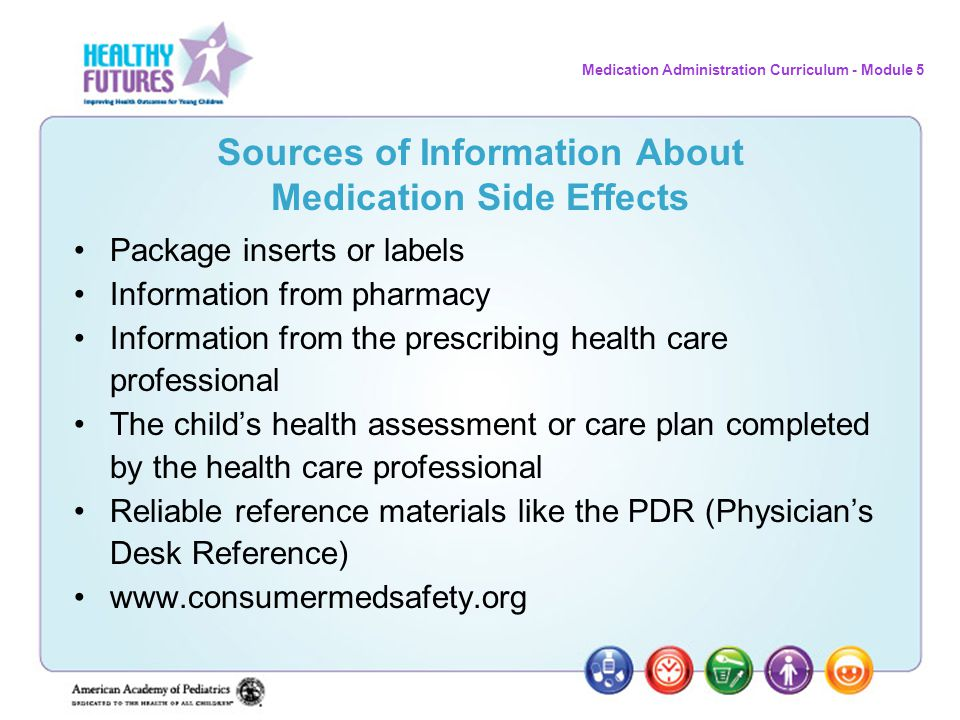 Medication Administration Curriculum - Module 5 Sources of Information About Medication Side Effects Package inserts or labels Information from pharma