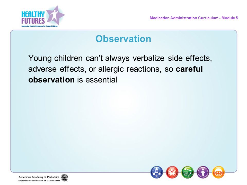 Medication Administration Curriculum - Module 5 Observation Young children can't always verbalize side effects, adverse effects, or allergic reactions