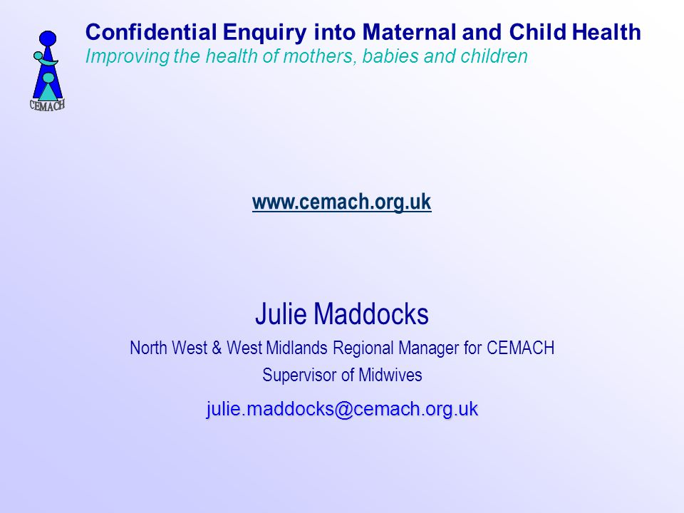 www.cemach.org.uk Julie Maddocks North West & West Midlands Regional Manager for CEMACH Supervisor of Midwivesjulie.maddocks@cemach.org.uk Confidential Enquiry into Maternal and Child Health Improving the health of mothers, babies and children