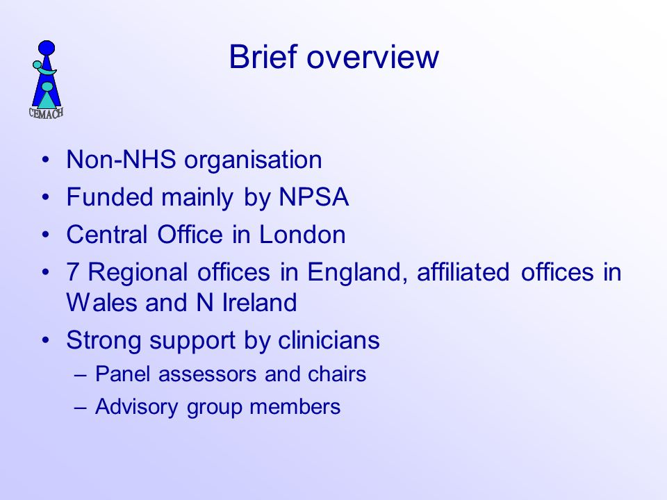 Brief overview Non-NHS organisation Funded mainly by NPSA Central Office in London 7 Regional offices in England, affiliated offices in Wales and N Ireland Strong support by clinicians –Panel assessors and chairs –Advisory group members