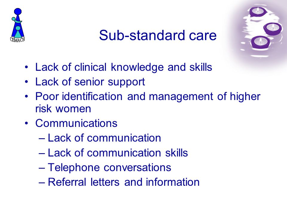 Sub-standard care Lack of clinical knowledge and skills Lack of senior support Poor identification and management of higher risk women Communications –Lack of communication –Lack of communication skills –Telephone conversations –Referral letters and information