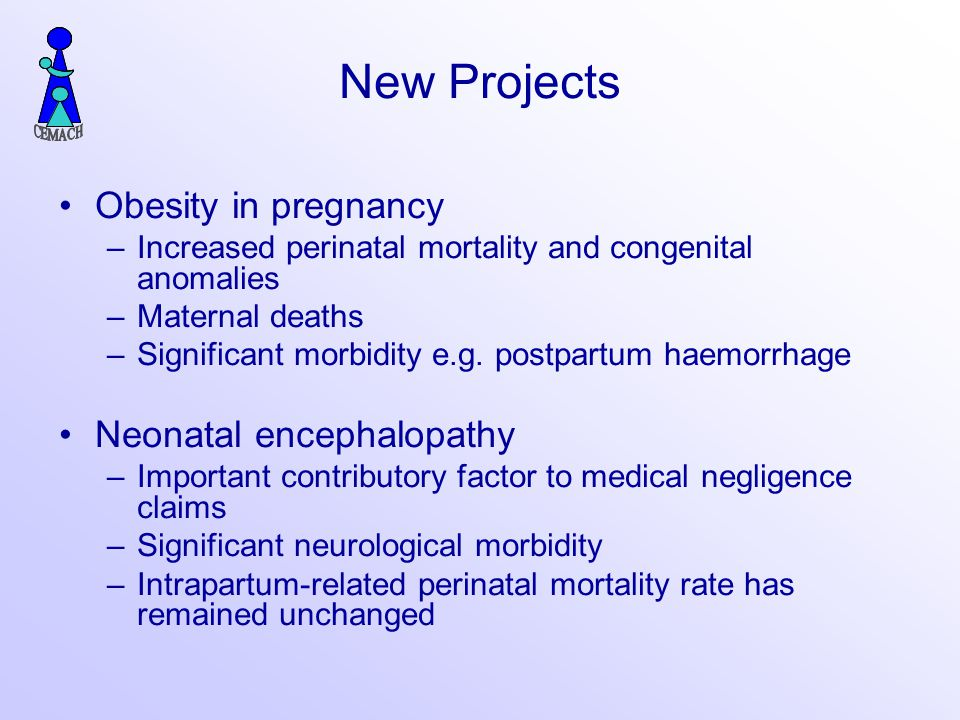 New Projects Obesity in pregnancy –Increased perinatal mortality and congenital anomalies –Maternal deaths –Significant morbidity e.g.