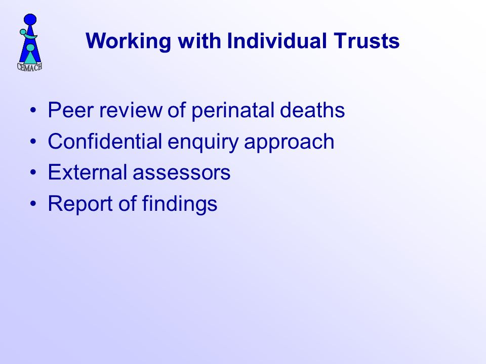 Working with Individual Trusts Peer review of perinatal deaths Confidential enquiry approach External assessors Report of findings