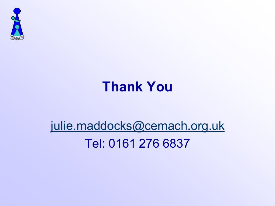 Thank You julie.maddocks@cemach.org.uk Tel: 0161 276 6837