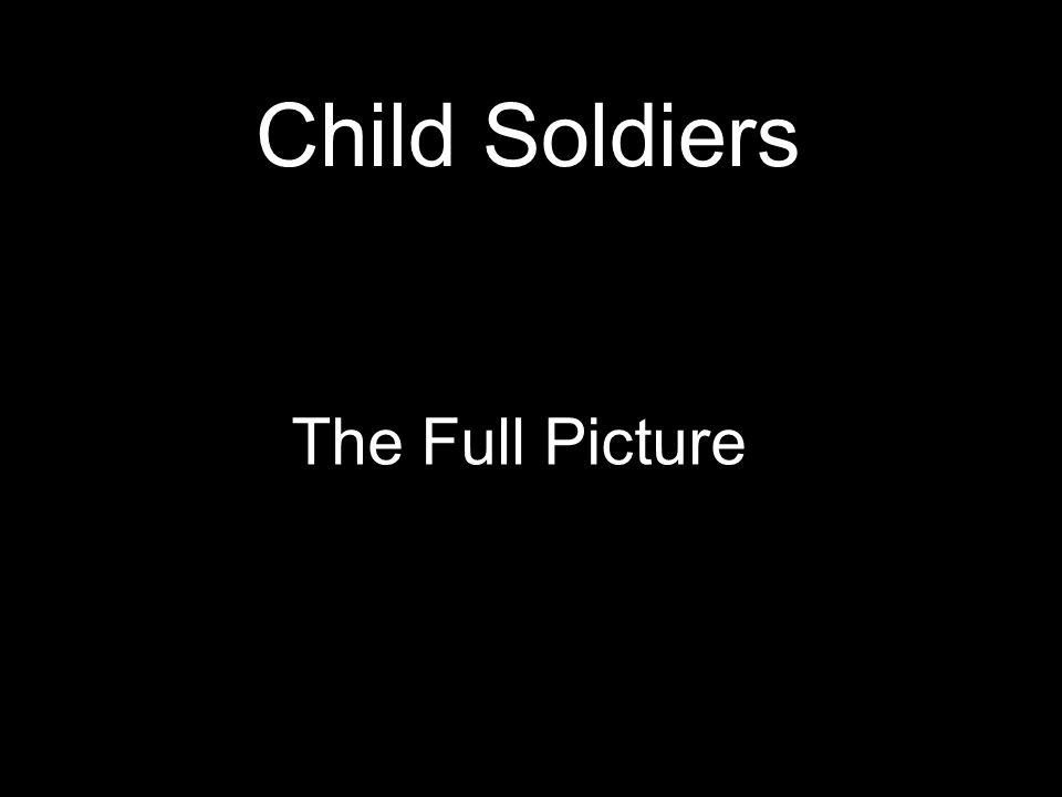 Child Soldiers The Full Picture