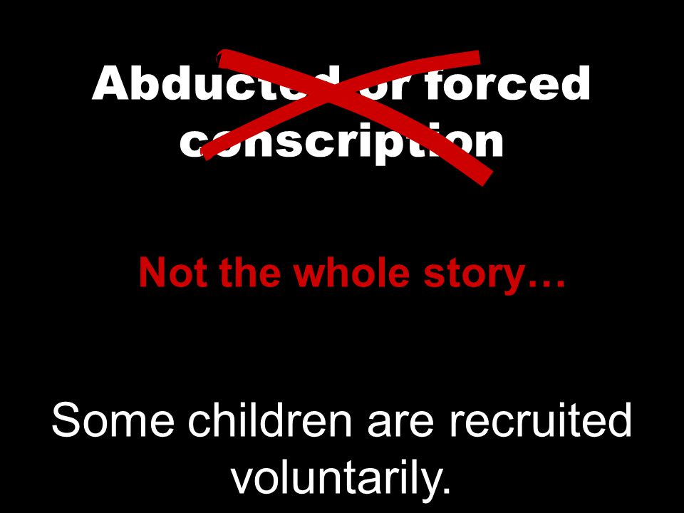 Abducted or forced conscription Not the whole story… Some children are recruited voluntarily.