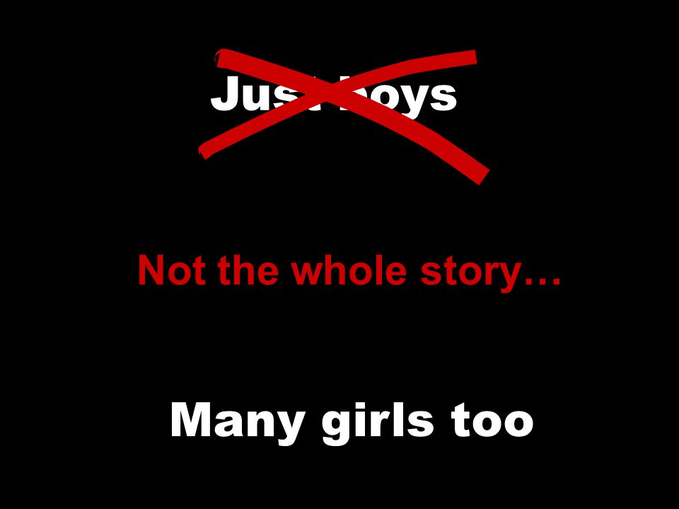 Just boys Not the whole story… Many girls too