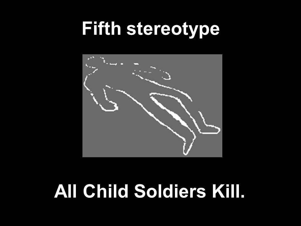 Fifth stereotype All Child Soldiers Kill.