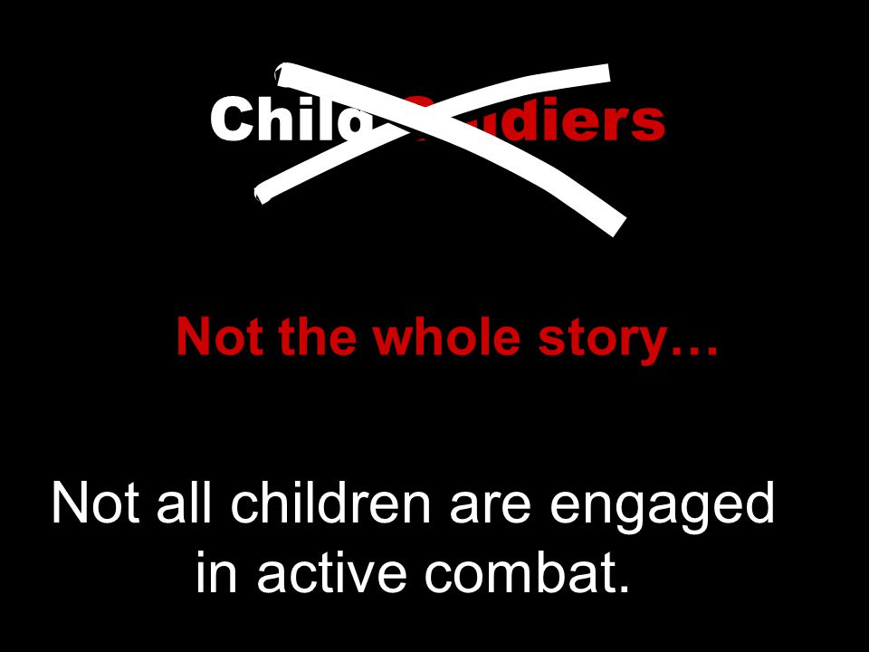 Child Soldiers Not the whole story… Not all children are engaged in active combat.