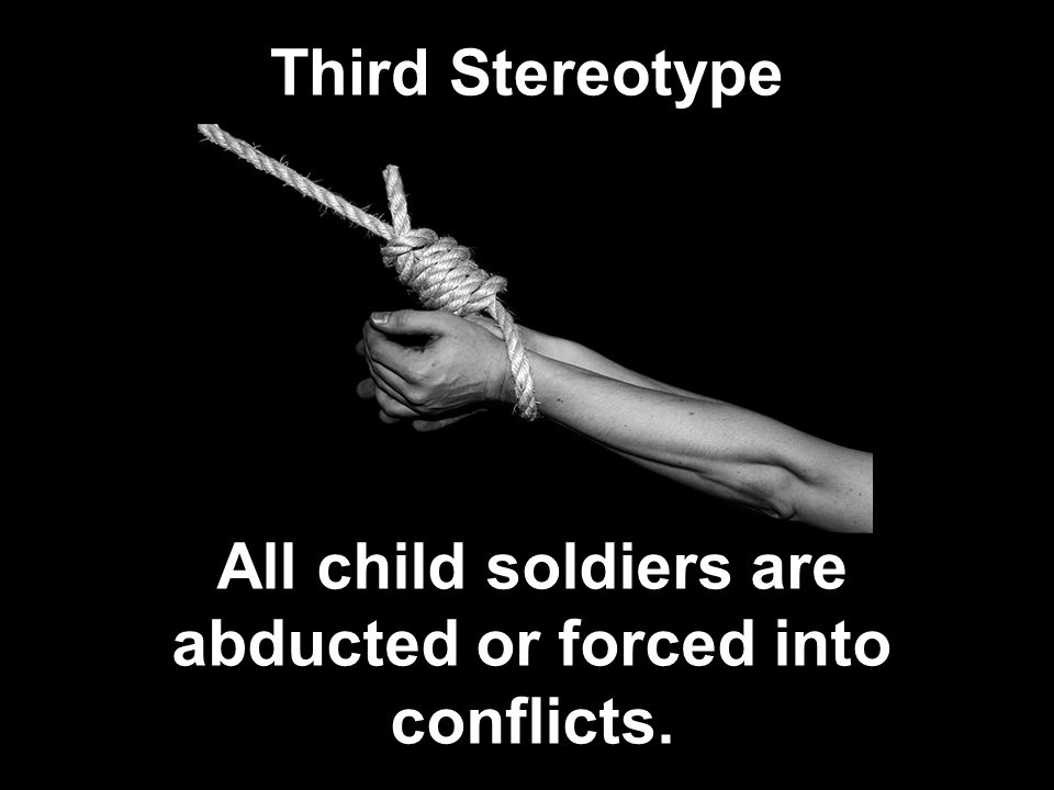 Third Stereotype All child soldiers are abducted or forced into conflicts.