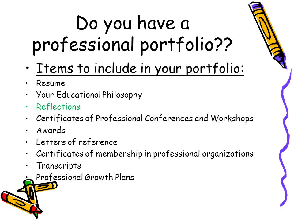Do you have a professional portfolio?? Items to include in your portfolio: Resume Your Educational Philosophy Reflections Certificates of Professional