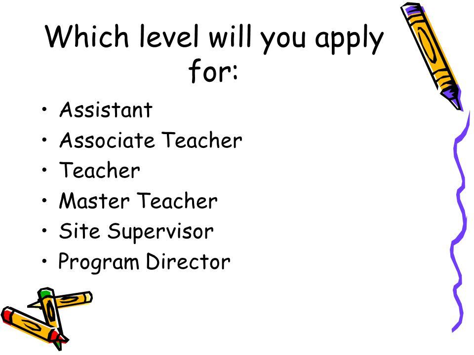 Which level will you apply for: Assistant Associate Teacher Teacher Master Teacher Site Supervisor Program Director