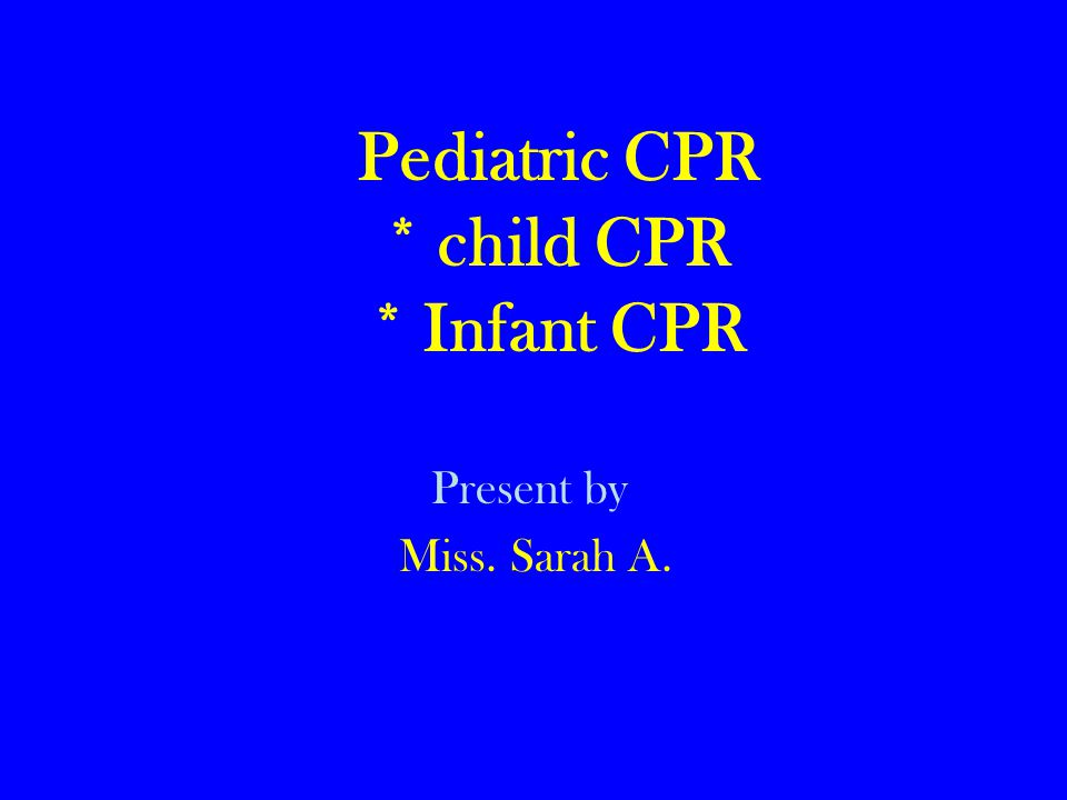 Pediatric CPR * child CPR * Infant CPR Present by Miss. Sarah A.