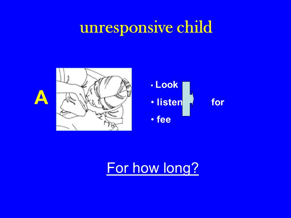 unresponsive child A Look listen for fee For how long?