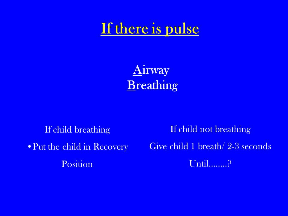 If there is pulse Airway Breathing If child breathing Put the child in Recovery Position If child not breathing Give child 1 breath/ 2-3 seconds Until……..?