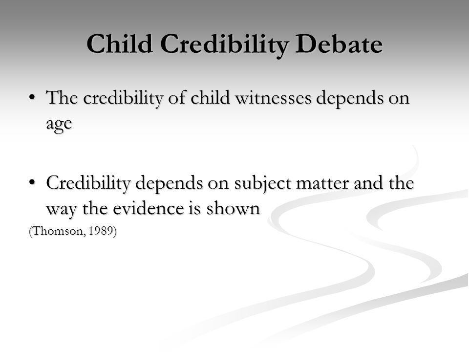 Child Credibility Debate The credibility of child witnesses depends on ageThe credibility of child witnesses depends on age Credibility depends on subject matter and the way the evidence is shownCredibility depends on subject matter and the way the evidence is shown (Thomson, 1989)