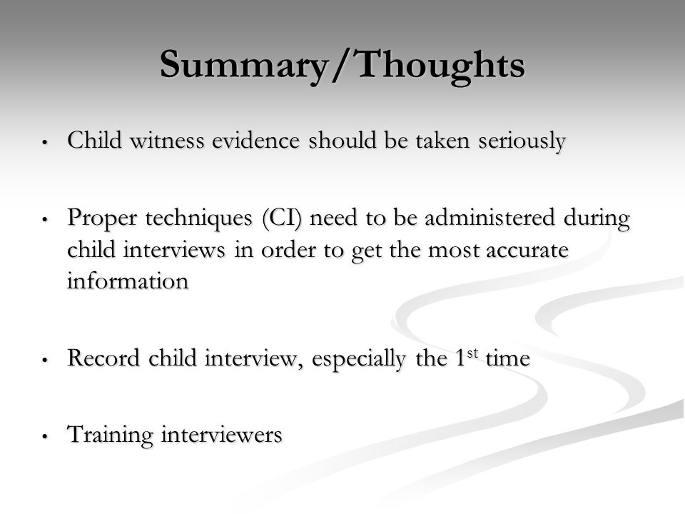 Summary/Thoughts Child witness evidence should be taken seriously Child witness evidence should be taken seriously Proper techniques (CI) need to be a