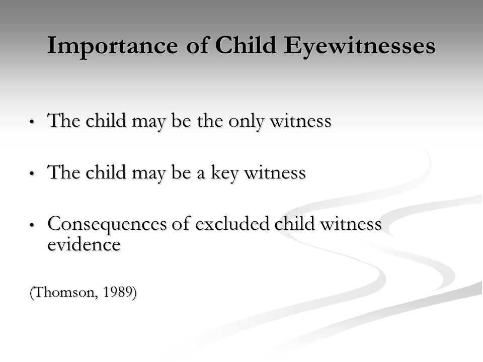 Importance of Child Eyewitnesses The child may be the only witness The child may be the only witness The child may be a key witness The child may be a