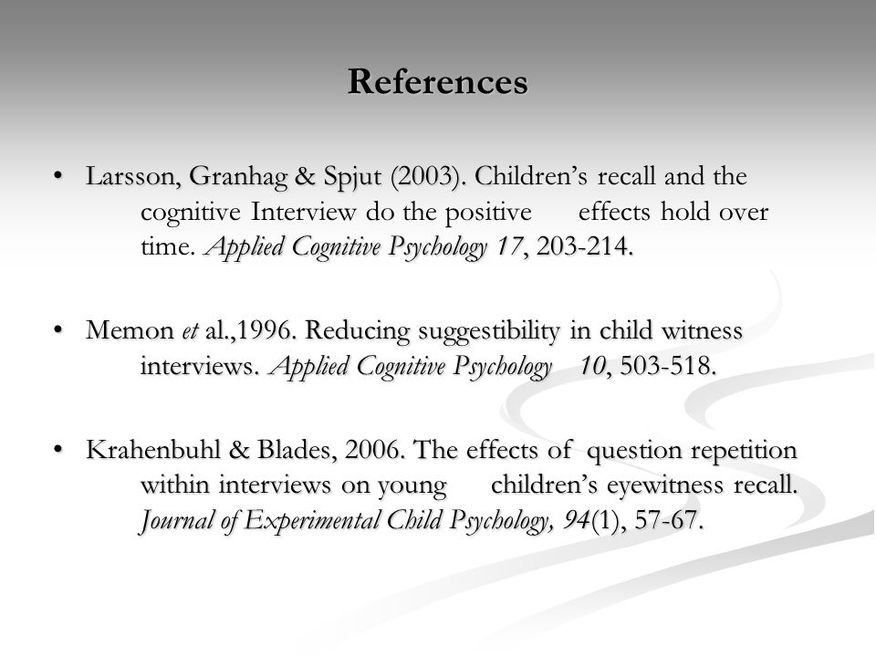 References Larsson, Granhag & Spjut (2003). C Applied Cognitive Psychology 17, 203-214.Larsson, Granhag & Spjut (2003). Children's recall and the cogn
