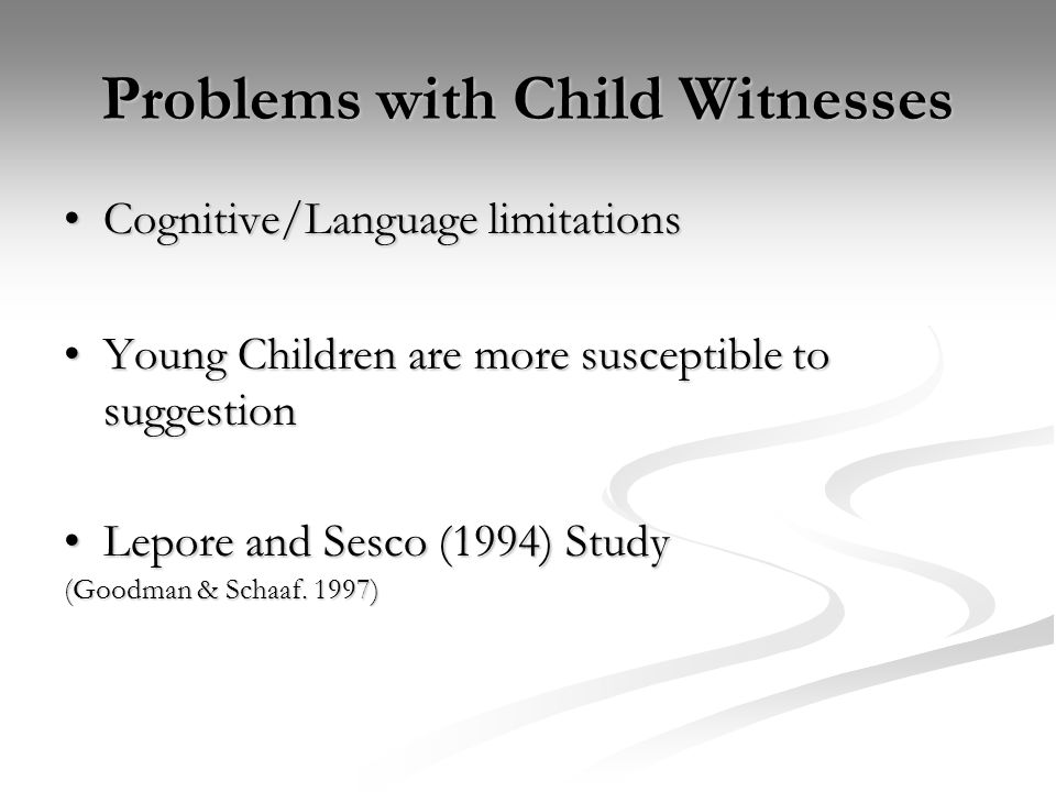 Problems with Child Witnesses Cognitive/Language limitationsCognitive/Language limitations Young Children are more susceptible to suggestionYoung Chil
