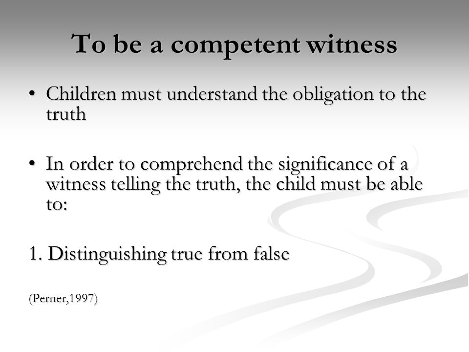 To be a competent witness Children must understand the obligation to the truthChildren must understand the obligation to the truth In order to compreh