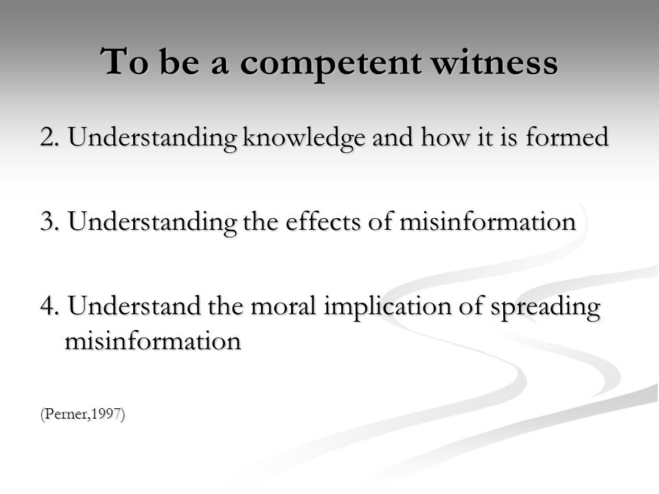 To be a competent witness 2. Understanding knowledge and how it is formed 3. Understanding the effects of misinformation 4. Understand the moral impli