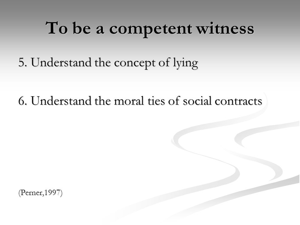 To be a competent witness 5. Understand the concept of lying 6. Understand the moral ties of social contracts (Perner,1997)