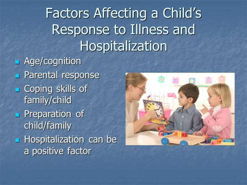 Factors Affecting a Child's Response to Illness and Hospitalization Age/cognition Age/cognition Parental response Parental response Coping skills of family/child Coping skills of family/child Preparation of child/family Preparation of child/family Hospitalization can be a positive factor Hospitalization can be a positive factor
