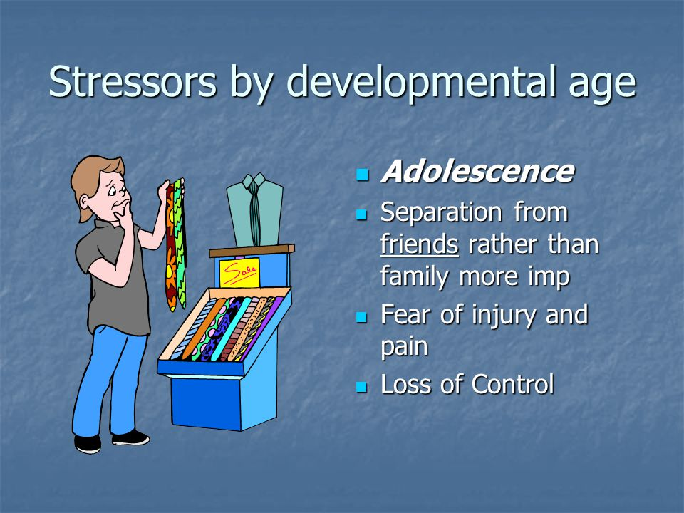 Stressors by developmental age Adolescence Adolescence Separation from friends rather than family more imp Separation from friends rather than family more imp Fear of injury and pain Fear of injury and pain Loss of Control Loss of Control